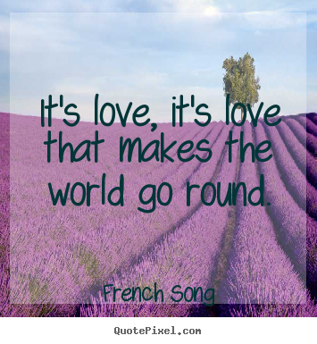It's love, it's love that makes the world go round. French Song  love quotes