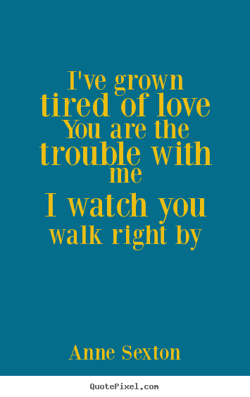 Anne Sexton picture quotes - I've grown tired of loveyou are the trouble with.. - Love quotes