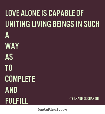 Teilhard De Chardin picture quotes - Love alone is capable of uniting living beings in such a way as.. - Love quote