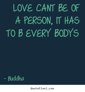 Design your own image quote about love - Love cant be of a person, it has to b every bodys