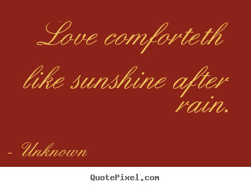 Love quotes - Love comforteth like sunshine after rain.