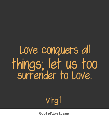 Love conquers all things; let us too surrender.. Virgil  popular love quotes