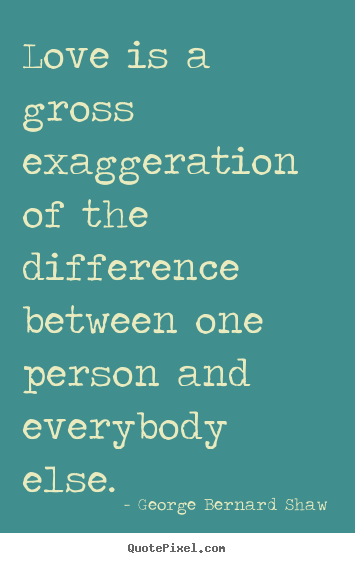 Design picture quotes about love - Love is a gross exaggeration of the difference between one person..
