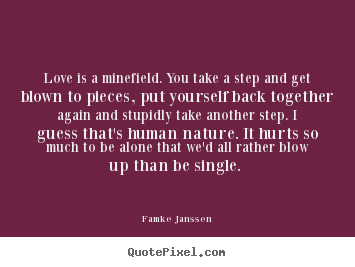 Famke Janssen picture quotes - Love is a minefield. you take a step and get blown to pieces, put yourself.. - Love quotes