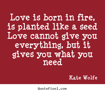 Kate Wolfe picture quotes - Love is born in fire, is planted like a.. - Love quotes