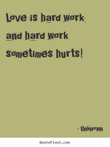 Unknown Poster Quotes   Love Is Hard Work; And Hard Work Sometimes Hurts!
