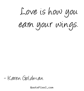 Quotes about love - Love is how you earn your wings.