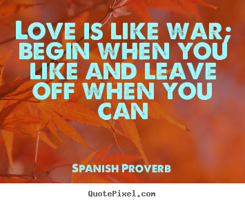 Love quote - Love is like war; begin when you like and leave off when you..