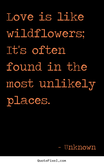 Love quote - Love is like wildflowers; it's often found in the most unlikely places.