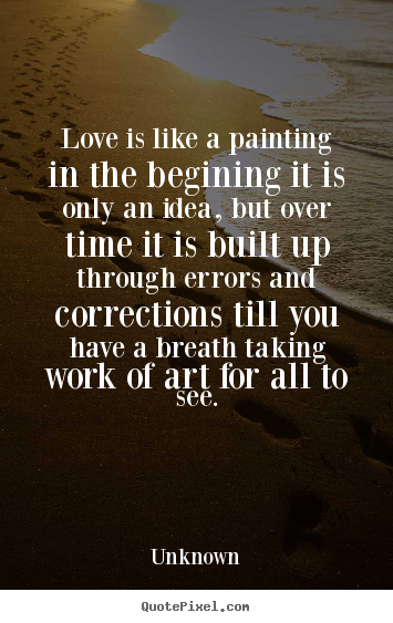 Quotes about love - Love is like a painting in the begining it is only an idea, but over..