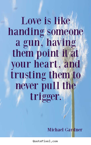 Quotes about love - Love is like handing someone a gun, having..