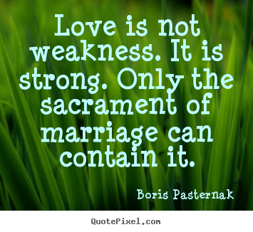 Quote about love - Love is not weakness. it is strong. only the sacrament of marriage..