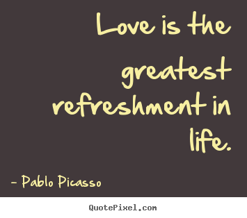 Pablo Picasso Picture Quotes   Love Is The Greatest Refreshment In Life.    Love Quotes