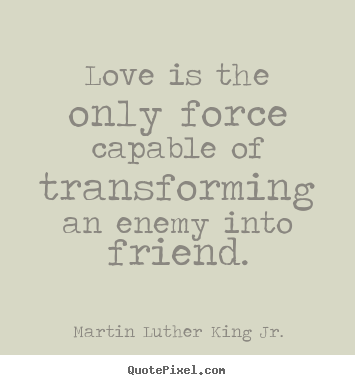 Martin Luther King Jr. picture quote - Love is the only force capable of transforming an enemy into.. - Love sayings