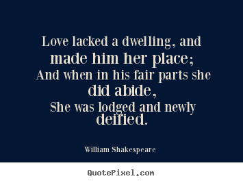 How to design picture quotes about love - Love lacked a dwelling, and made him her place;..