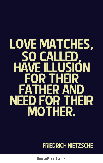 Love quote - Love matches, so called, have illusion for their father and..