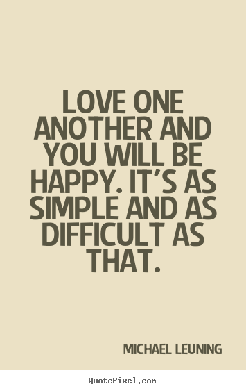 Michael Leuning picture sayings - Love one another and you will be happy. it's as simple.. - Love quote