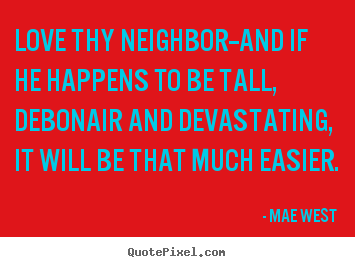 Mae West picture quotes - Love thy neighbor--and if he happens to be tall, debonair.. - Love quote
