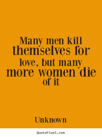 Make custom picture quotes about love - Many men kill themselves for love, but many more women die..