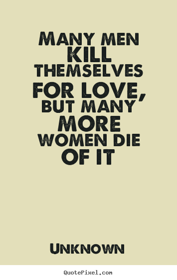 Many men kill themselves for love, but many more women die of.. Unknown best love quotes