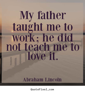 Make personalized picture quotes about love - My father taught me to work; he did not teach me to love it.
