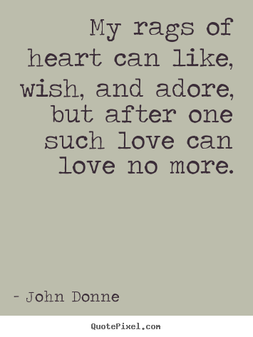 John Donne picture quotes - My rags of heart can like, wish, and adore,.. - Love quotes