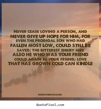 Love quotes - Never cease loving a person, and never give up hope for him,..
