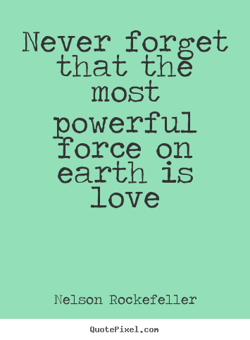 Nelson Rockefeller Picture Quotes Never Forget That The Most Cool The Most Powerful Love Quotes