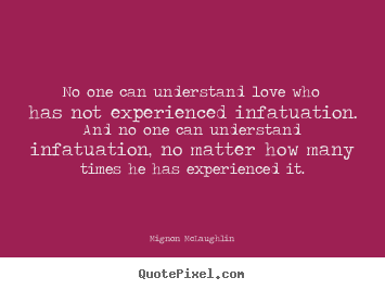 Quotes about love - No one can understand love who has not experienced infatuation. ..