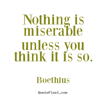 Boethius picture quotes - Nothing is miserable unless you think it is so. - Love quotes