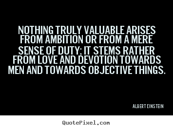 Quotes about love - Nothing truly valuable arises from ambition or from a mere sense..