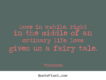 Love quote - Once in awhile, right in the middle of an ordinary..