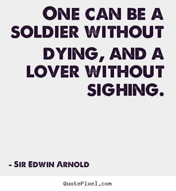 One can be a soldier without dying, and.. Sir Edwin Arnold good love quotes