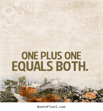 One plus one equals both.  Gregory Maguire  love quotes