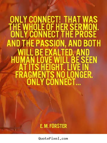 Only connect! that was the whole of her sermon... E. M. Forster best love quote