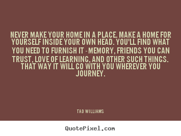 Tad Williams image sayings - Never make your home in a place. make a home for yourself.. - Love quotes