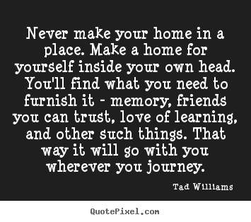 Tad Williams picture quotes - Never make your home in a place. make a home for.. - Love quotes