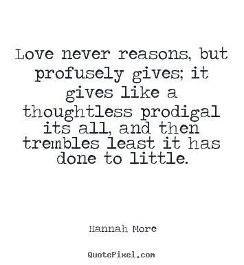 Love quotes - Love never reasons, but profusely gives; it..