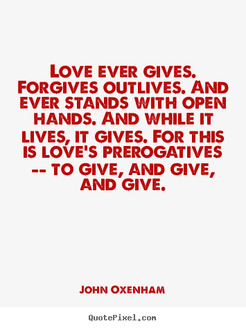 John Oxenham picture quotes - Love ever gives. forgives outlives. and ever stands with open hands... - Love quotes