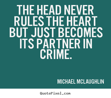 Create picture quotes about love - The head never rules the heart but just becomes its partner in crime.