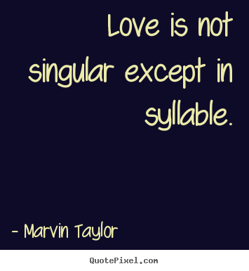 Marvin Taylor photo quotes - Love is not singular except in syllable. - Love quote