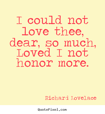 Richard Lovelace picture quotes - I could not love thee, dear, so much, loved i not honor.. - Love quotes