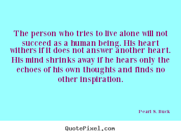 Love quotes - The person who tries to live alone will not succeed as a human..