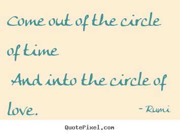 Rumi image quote - Come out of the circle of time and into the circle.. - Love quotes