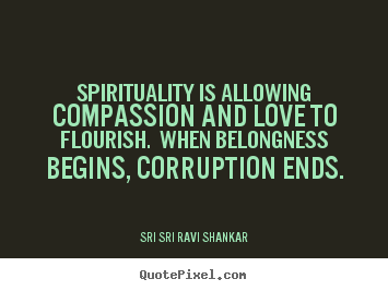 Love quote - Spirituality is allowing compassion and love to..