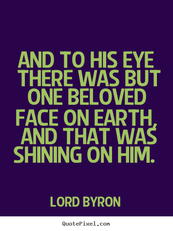 Quotes about love - And to his eye there was but one beloved face on earth,..