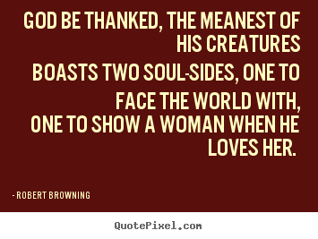 Robert Browning picture quote - God be thanked, the meanest of his creatures boasts two soul-sides,.. - Love quote