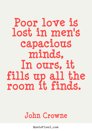 Poor Love Is Lost In Men S Capacious Minds In Ours It Fills John Crowne Great Love Quotes