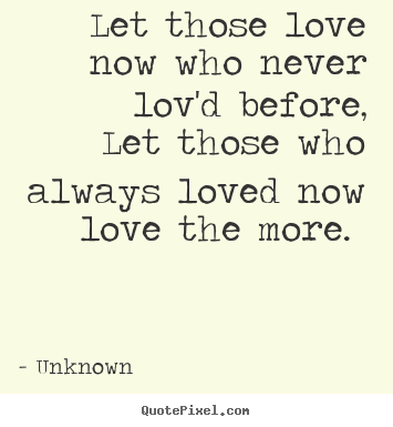 Love quotes - Let those love now who never lov'd before,..