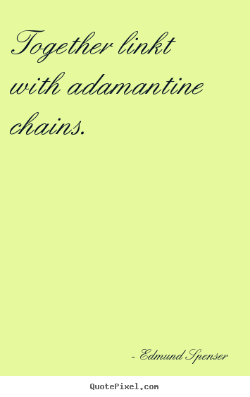 Edmund Spenser poster quotes - Together linkt with adamantine chains.  - Love quote